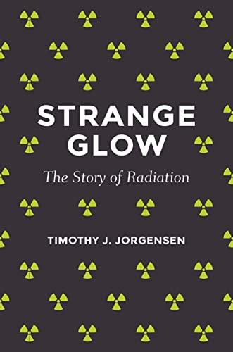 Strange Glow: The Story of Radiation: Jorgensen, Timothy J.