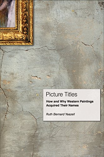 Picture Titles: How and Why Western Paintings Acquired Their Names: Yeazell, Ruth Bernard