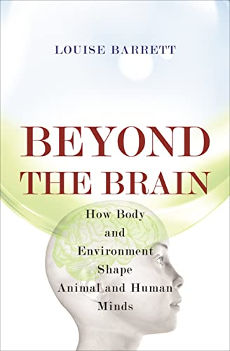 Beyond the Brain: How Body and Environment Shape Animal and Human Minds: Barrett, Louise