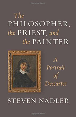 The Philosopher, the Priest, and the Painter: A Portrait of Descartes: Steven Nadler