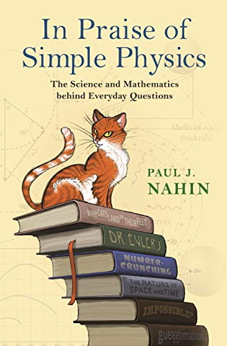 In Praise of Simple Physics: The Science and Mathematics Behind Everyday Questions: Nahin, Paul J.