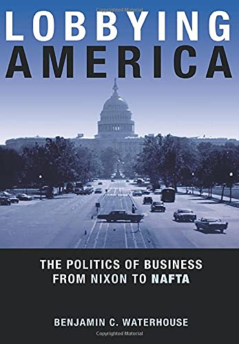 9780691168012: Lobbying America: The Politics of Business from Nixon to NAFTA (Politics and Society in Modern America)