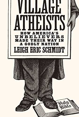Village Atheists -- How America's Unbelievers Made Their Way in a Godly Nation: Schmidt, Leigh...