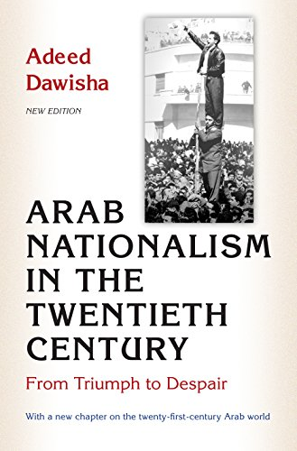Arab Nationalism in the Twentieth Century: From Triumph to Despair: Dawisha, Adeed