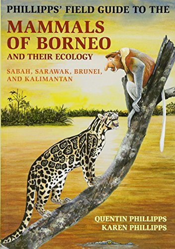Phillipps' Field Guide to the Mammals of Borneo and Their Ecology: Sabah, Sarawak, Brunei, and...