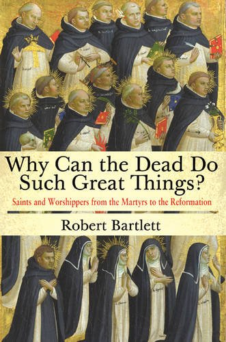 9780691169682: Why Can the Dead Do Such Great Things?: Saints and Worshippers from the Martyrs to the Reformation