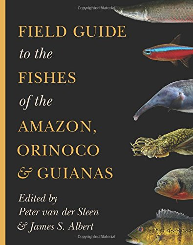 Field Guide to the Fishes of the Amazon, Orinoco, and Guianas: Peter van der Sleen