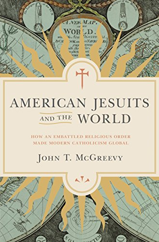 American Jesuits and the World: How an Embattled Religious Order Made Modern Catholicism Global: ...