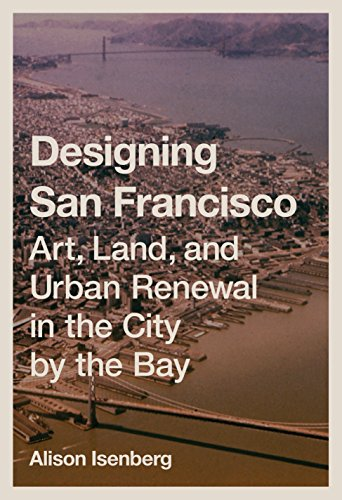 Designing San Francisco: Art, Land, and Urban Renewal in the City by the Bay: Isenberg, Alison