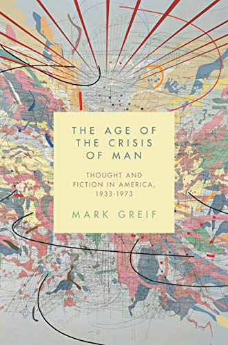 9780691173290: The Age of the Crisis of Man: Thought and Fiction in America, 1933–1973