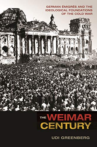9780691173825: The Weimar Century: German Émigrés and the Ideological Foundations of the Cold War
