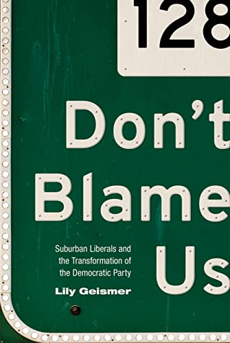 Don't Blame Us: Suburban Liberals and the Transformation of the Democratic Party (Politics and...