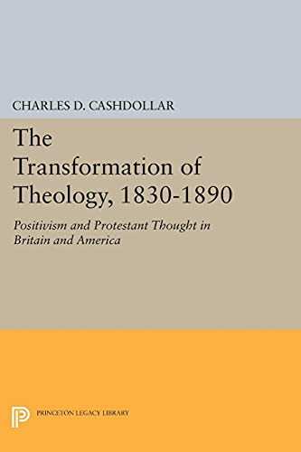 9780691601168: The Transformation of Theology, 1830-1890: Positivism and Protestant Thought in Britain and America (Princeton Legacy Library)