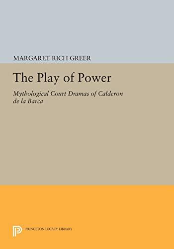 9780691601359: The Play of Power: Mythological Court Dramas of Calderon de la Barca (Princeton Legacy Library)