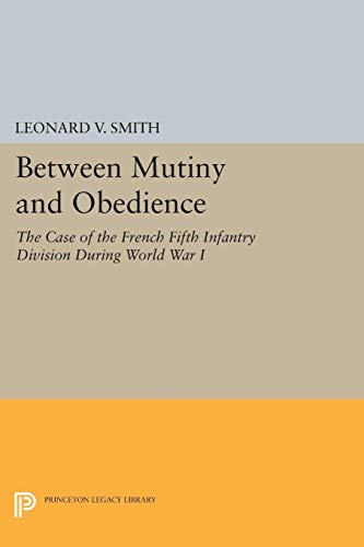 9780691601731: Between Mutiny and Obedience: The Case of the French Fifth Infantry Division During World War I (Princeton Legacy Library)