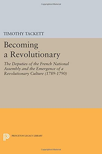 9780691602448: Becoming a Revolutionary: The Deputies of the French National Assembly and the Emergence of a Revolutionary Culture (1789-1790)