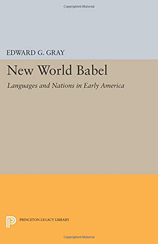New World Babel: Languages and Nations in Early America (Princeton Legacy Library): Gray, Edward G.