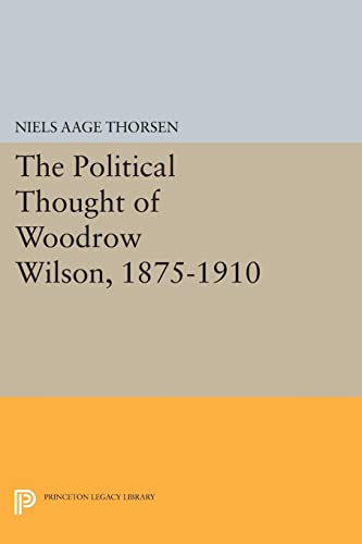 The Political Thought of Woodrow Wilson, 1875-1910:: Niels Aage Thorsen