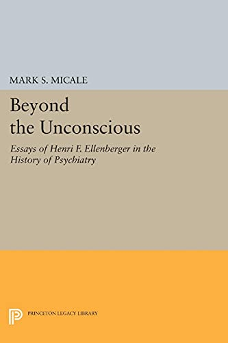 9780691603995: Beyond the Unconscious: Essays of Henri F. Ellenberger in the History of Psychiatry (Princeton Legacy Library)
