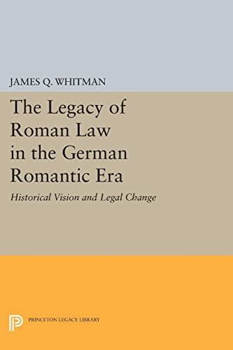 9780691604916: The Legacy of Roman Law in the German Romantic Era: Historical Vision and Legal Change (Princeton Legacy Library)
