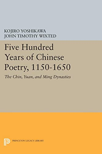 9780691605487: Five Hundred Years of Chinese Poetry, 1150-1650: The Chin, Yuan, and Ming Dynasties (Princeton Legacy Library)