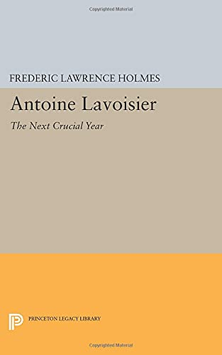 9780691605920: Antoine Lavoisier: The Next Crucial Year: Or, The Sources of His Quantitative Method in Chemistry (Princeton Legacy Library)