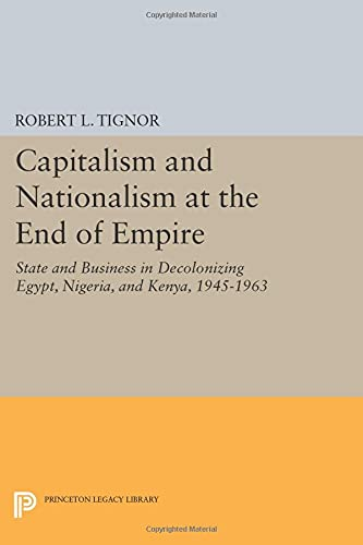 9780691606101: Capitalism and Nationalism at the End of Empire: State and Business in Decolonizing Egypt, Nigeria, and Kenya, 1945-1963 (Princeton Legacy Library)
