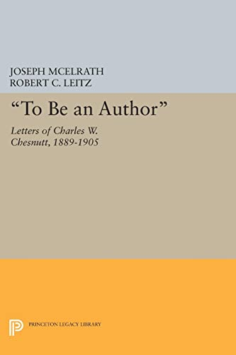 To Be an Author: Letters of Charles W. Chesnutt, 1889-1905 (Princeton Legacy Library): Princeton ...