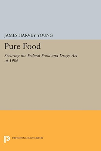9780691608877: Pure Food: Securing the Federal Food and Drugs Act of 1906 (Princeton Legacy Library)