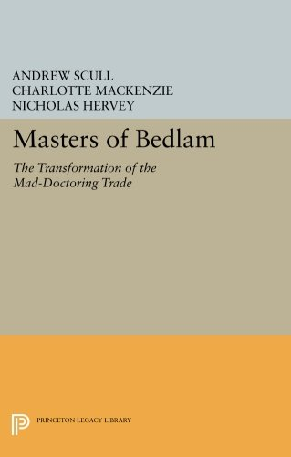 Masters of Bedlam: The Transformation of the Mad-Doctoring Trade: Andrew Scull