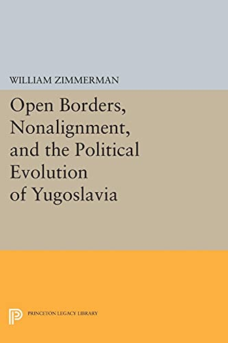 Open Borders, Nonalignment, and the Political Evolution of Yugoslavia (Princeton Legacy Library): ...
