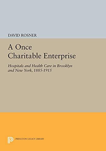 9780691610276: A Once Charitable Enterprise: Hospitals and Health Care in Brooklyn and New York, 1885-1915 (Princeton Legacy Library)