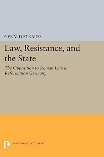 Law, Resistance, and the State: The Opposition to Roman Law in Reformation Germany: Gerald Strauss