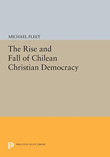9780691611723: The Rise and Fall of Chilean Christian Democracy (Princeton Legacy Library)