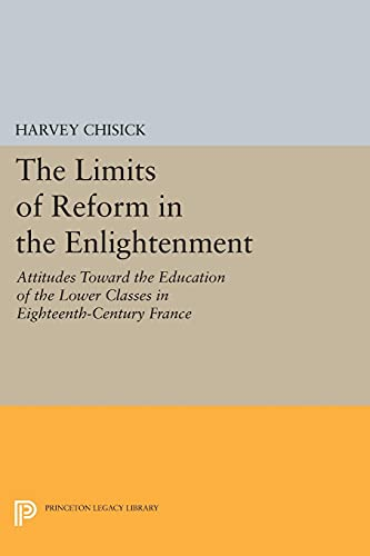 9780691614977: The Limits of Reform in the Enlightenment: Attitudes Toward the Education of the Lower Classes in Eighteenth-Century France (Princeton Legacy Library)