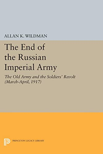 9780691616247: The End of the Russian Imperial Army: The Old Army and the Soldiers' Revolt (March-April, 1917) (Princeton Legacy Library): 530
