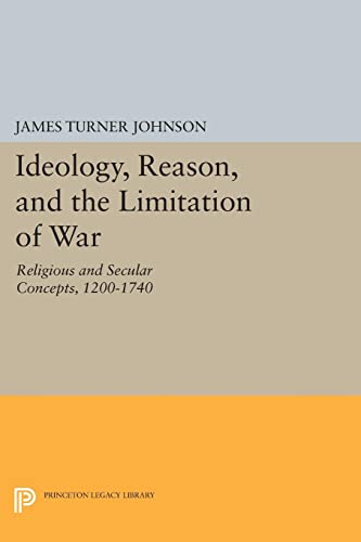 Ideology, Reason, and the Limitation of War: Religious and Secular Concepts, 1200-1740 (Princeton ...
