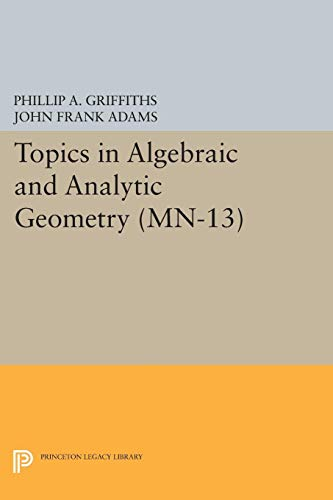 Topics in Algebraic and Analytic Geometry. (MN-13): Notes From a Course of Phillip Griffiths (...