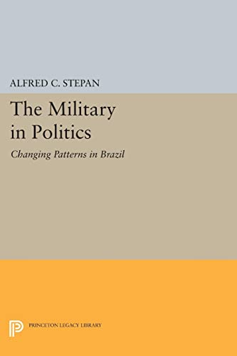 The Military in Politics: Changing Patterns in Brazil (Princeton Legacy Library): Alfred C. Stepan
