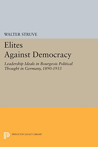 9780691618890: Elites Against Democracy: Leadership Ideals in Bourgeois Political Thought in Germany, 1890-1933 (Princeton Legacy Library)