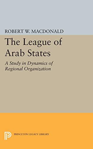 The League of Arab States: A Study in Dynamics of Regional Organization (Princeton Legacy Library):...