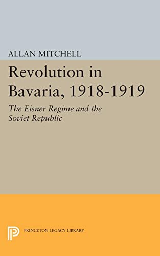9780691624525: Revolution in Bavaria, 1918-1919: The Eisner Regime and the Soviet Republic (Princeton Legacy Library)
