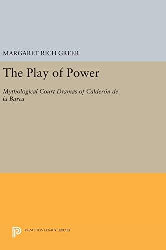 9780691629100: The Play of Power: Mythological Court Dramas of Calderon de la Barca (Princeton Legacy Library)
