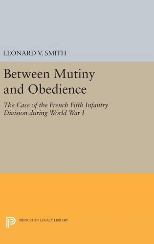 9780691631370: Between Mutiny and Obedience: The Case of the French Fifth Infantry Division during World War I (Princeton Legacy Library)