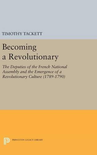9780691631929: Becoming a Revolutionary: The Deputies of the French National Assembly and the Emergence of a Revolutionary Culture 1789-1790