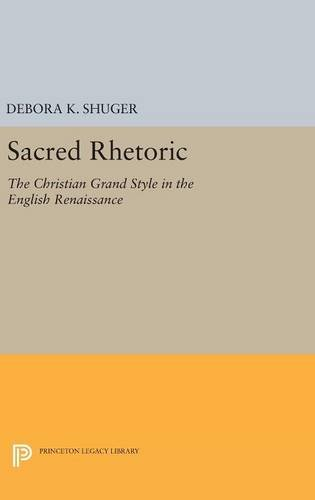 9780691632636: Sacred Rhetoric: The Christian Grand Style in the English Renaissance (Princeton Legacy Library)
