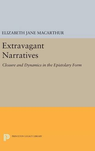 9780691634012: Extravagant Narratives: Closure and Dynamics in the Epistolary Form (Princeton Legacy Library)