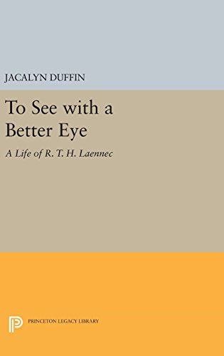 To See with a Better Eye: A Life of R. T. H. Laennec (Princeton Legacy Library): Jacalyn Duffin
