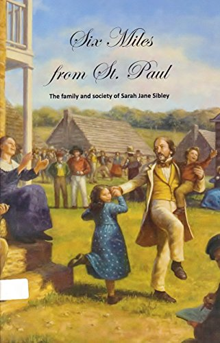 Six Miles from St Paul the Family and Society of Sarah Jane Sibley: Grabitske, David M.