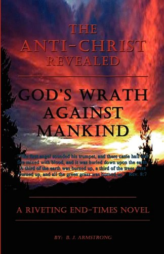 THE ANTI-CHRIST REVEALED - GOD'S WRATH AGAINST MANKIND: B. J. Armstrong